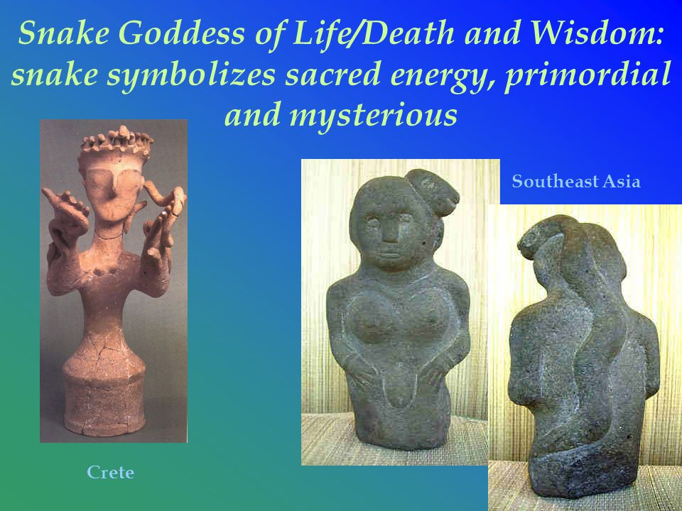 Snake Goddess of Life/Death and Wisdom: snake symbolizes sacred energy, primordial and mysterious