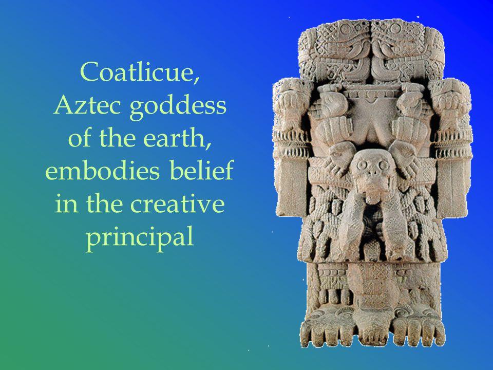 Coatlicue, Aztec goddess of the earth, embodies belief in the creative principal