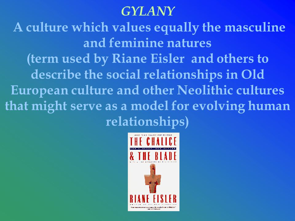 GYLANY A culture which values equally the masculine and feminine natures (term used by Riane Eisler and others to describe the social relationships in Old European culture and other Neolithic cultures that might serve as a model for evolving human relationships)