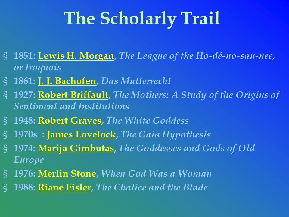 The Scholarly Trail 1851: Lewis H. Morgan, The League of the Ho-dé-no-sau-nee, or Iroquois. 1861: J. J. Bachofen, Das Mutterrecht.