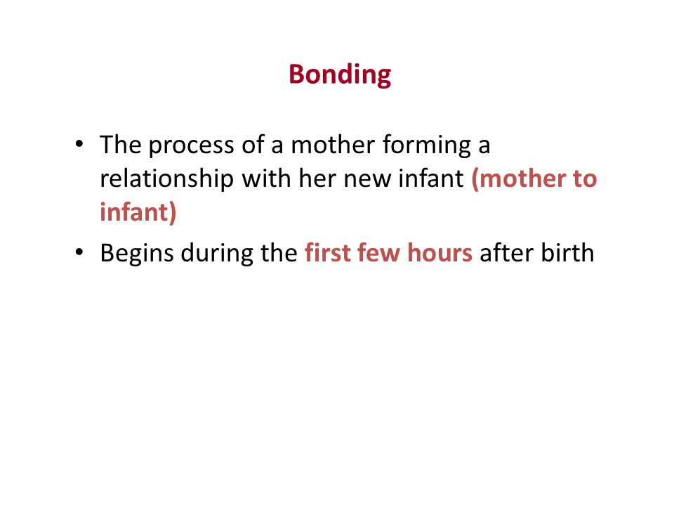 Bonding The process of a mother forming a relationship with her new infant (mother to infant) Begins during the first few hours after birth.