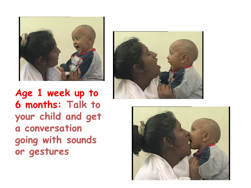Age 1 week up to 6 months: Talk to your child and get a conversation going with sounds or gestures