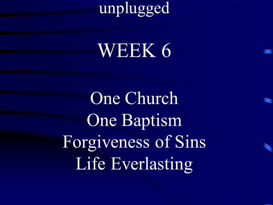 THE NICENE CREED unplugged WEEK 6 One Church One Baptism Forgiveness of Sins Life Everlasting