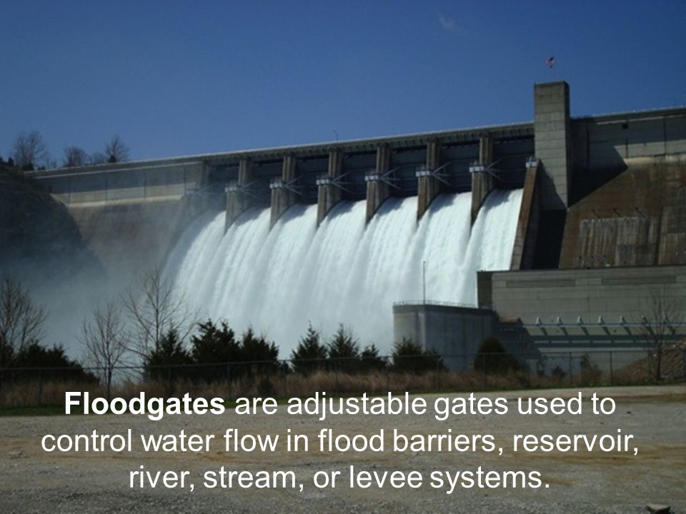 Floodgates are adjustable gates used to control water flow in flood barriers, reservoir, river, stream, or levee systems.
