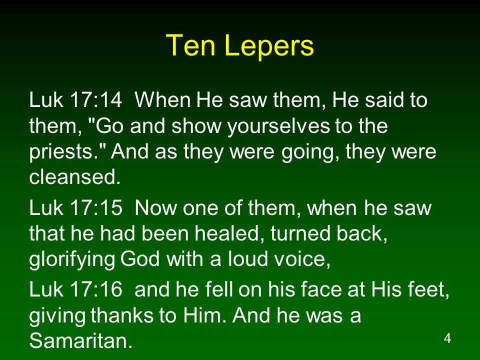 Ten Lepers Luk 17:14 When He saw them, He said to them, Go and show yourselves to the priests. And as they were going, they were cleansed.