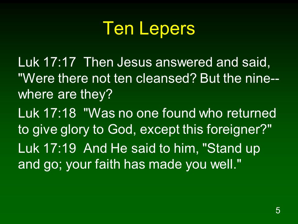 Ten Lepers Luk 17:17 Then Jesus answered and said, Were there not ten cleansed But the nine--where are they