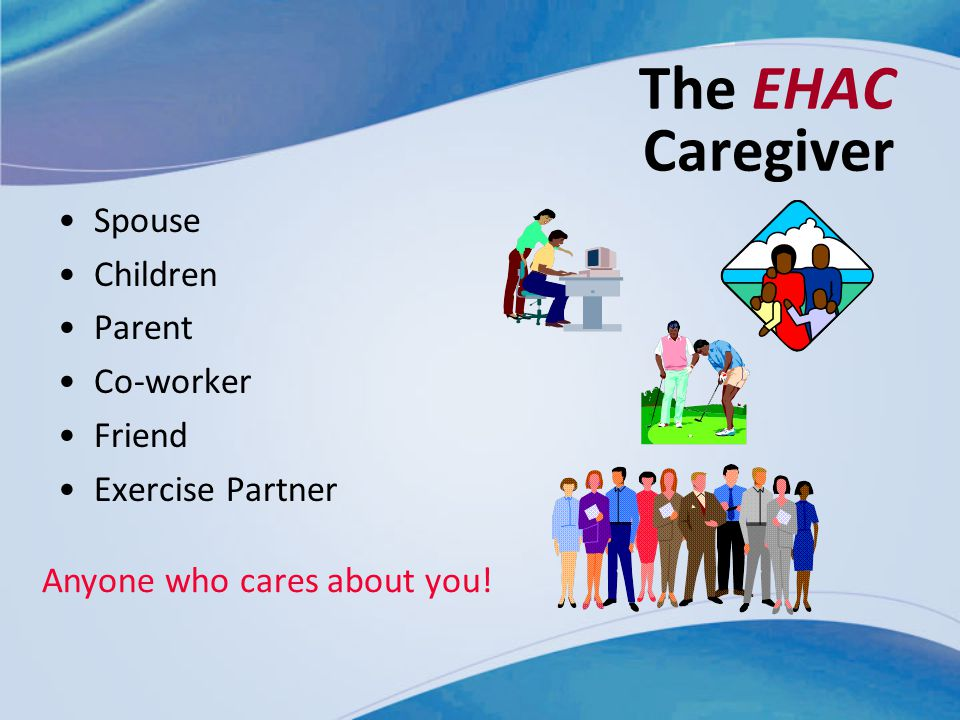 The EHAC Caregiver Spouse Children Parent Co-worker Friend