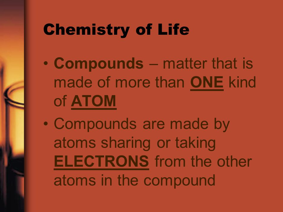 Chemistry of Life Compounds – matter that is made of more than ONE kind of ATOM.