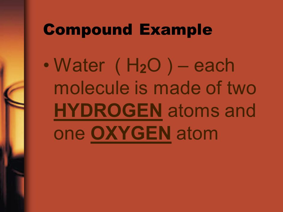 Compound Example Water ( H2O ) – each molecule is made of two HYDROGEN atoms and one OXYGEN atom