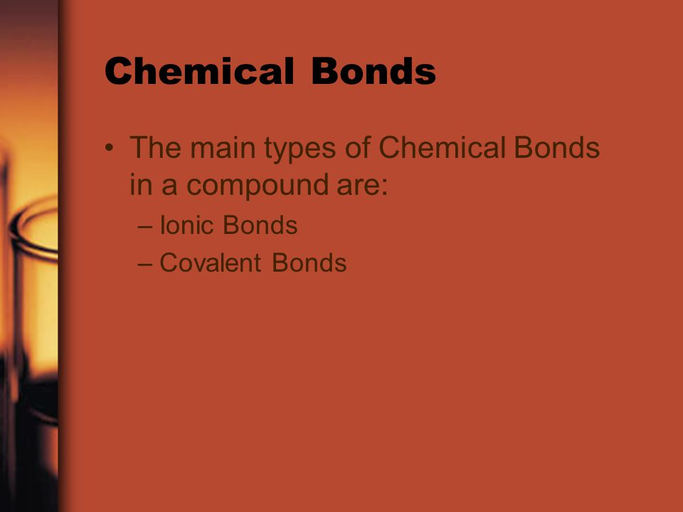 Chemical Bonds The main types of Chemical Bonds in a compound are: