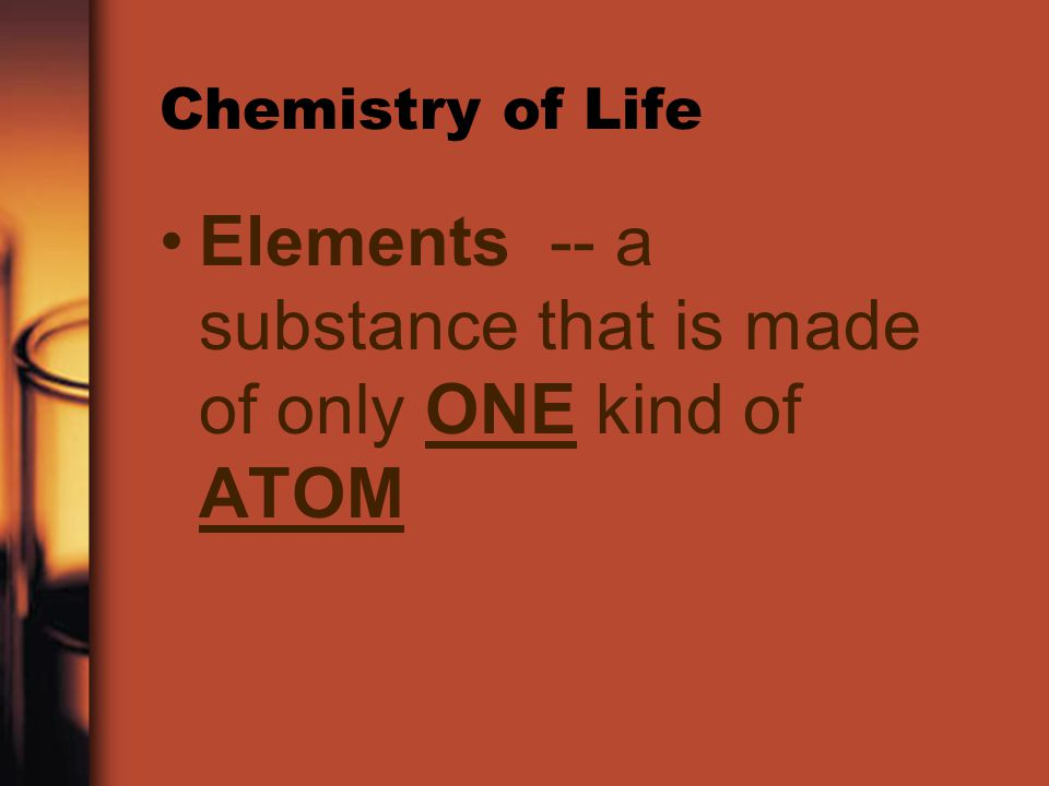 Elements -- a substance that is made of only ONE kind of ATOM