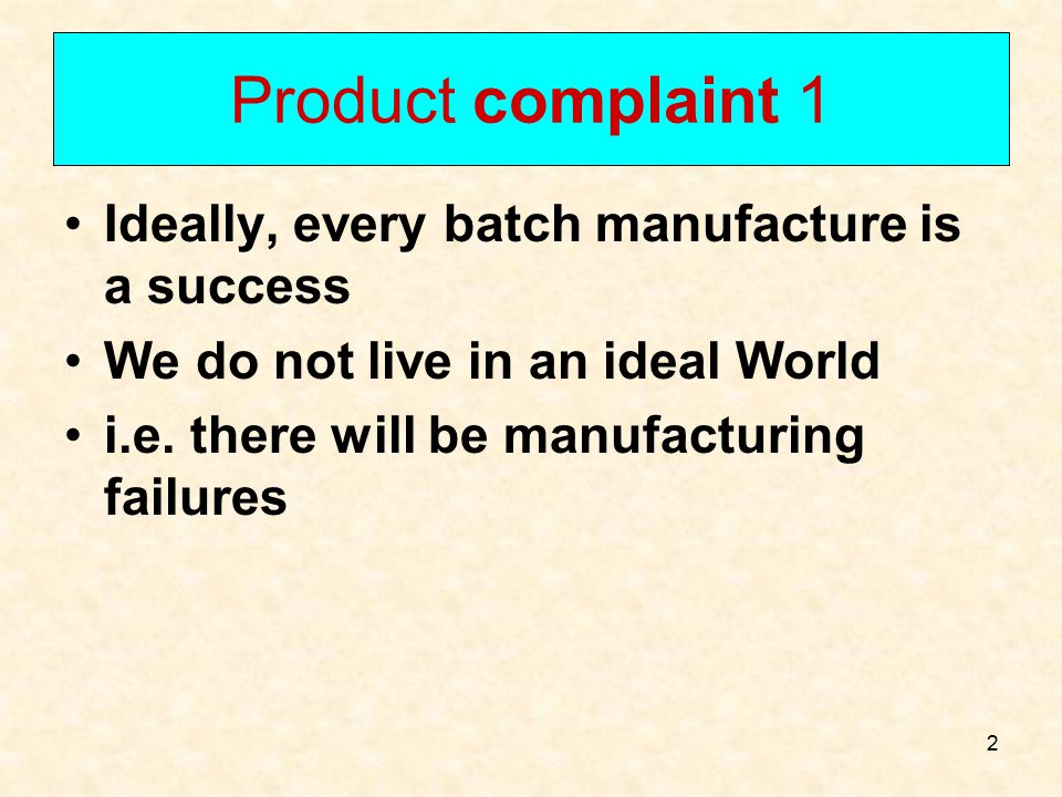 Product complaint 1 Ideally, every batch manufacture is a success