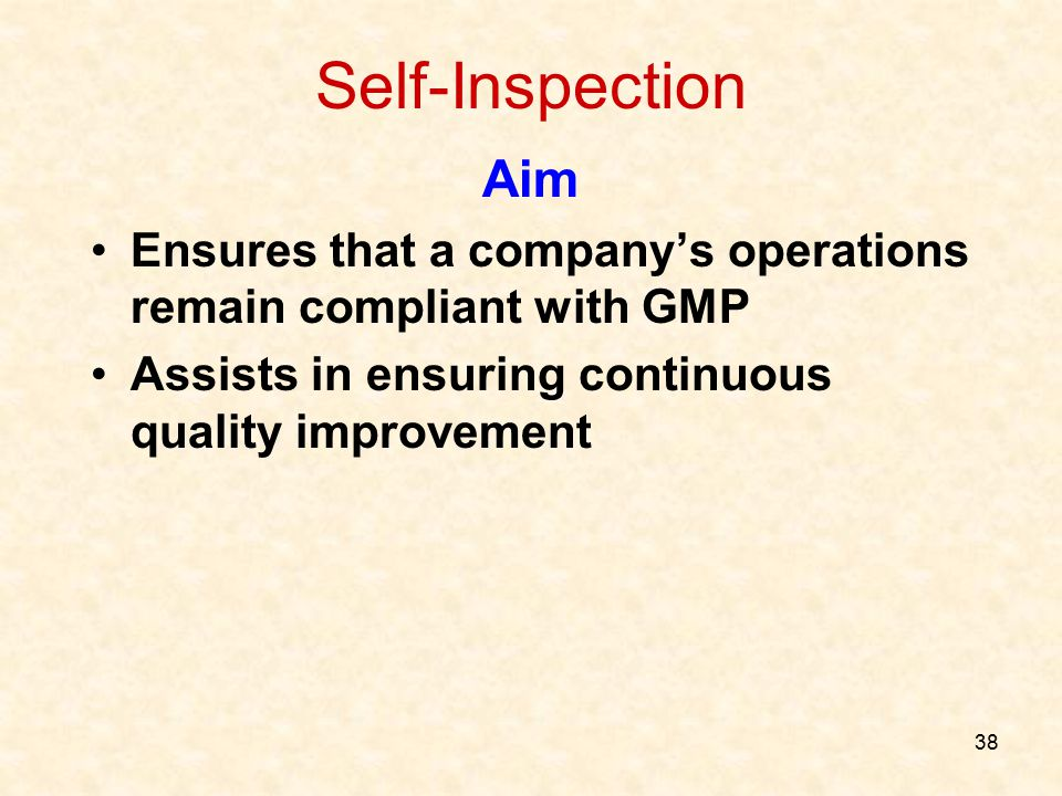 Self-Inspection Aim. Ensures that a company's operations remain compliant with GMP. Assists in ensuring continuous quality improvement.