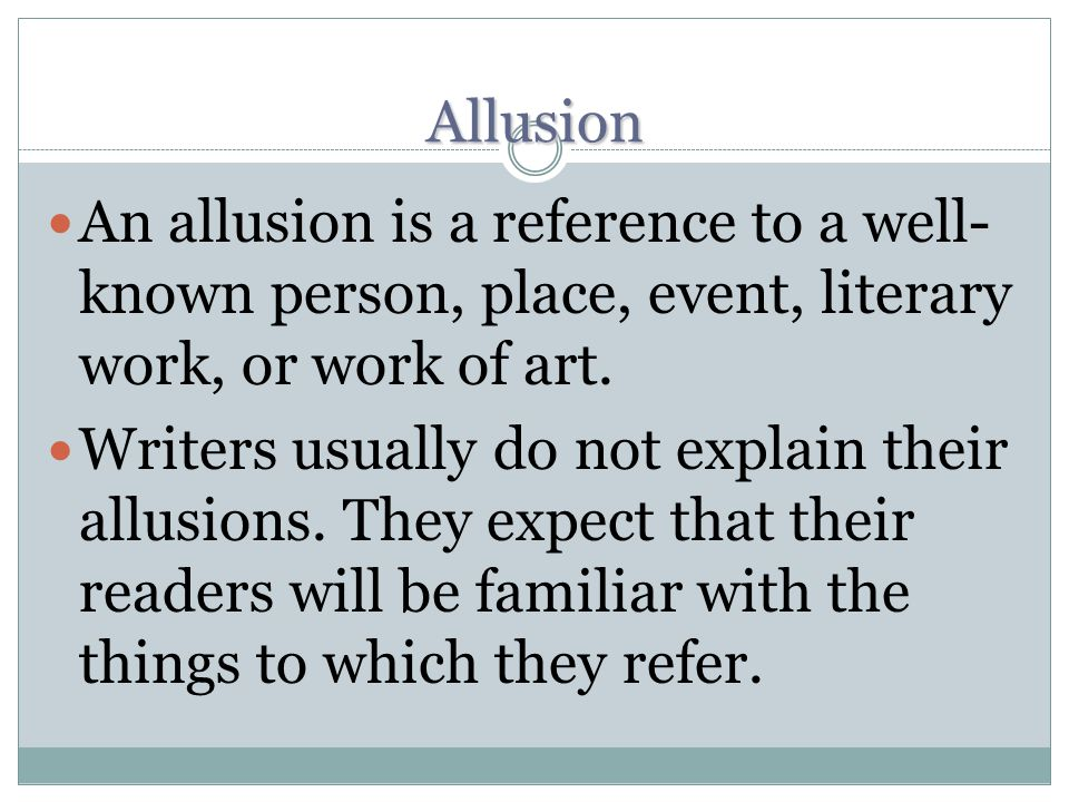 Allusion An allusion is a reference to a well-known person, place, event, literary work, or work of art.