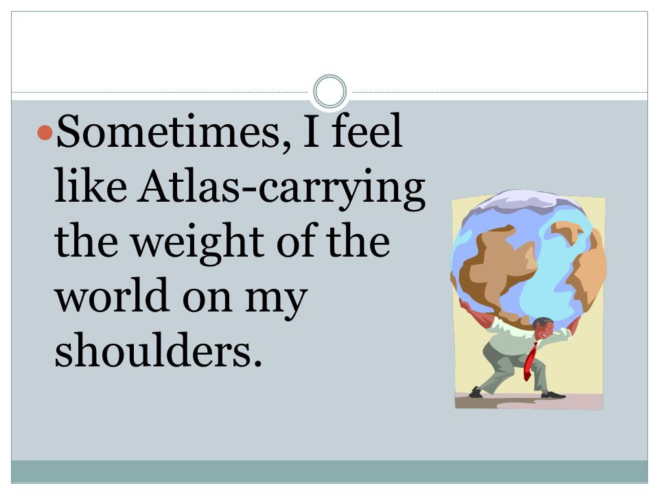 Sometimes, I feel like Atlas-carrying the weight of the world on my shoulders.
