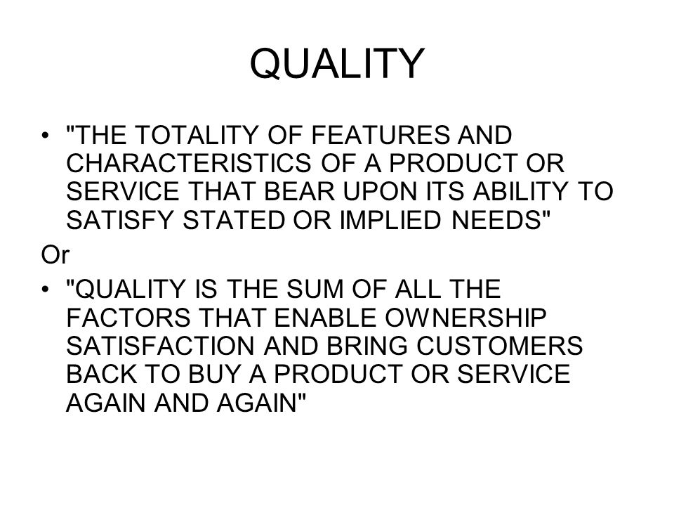 QUALITY THE TOTALITY OF FEATURES AND CHARACTERISTICS OF A PRODUCT OR SERVICE THAT BEAR UPON ITS ABILITY TO SATISFY STATED OR IMPLIED NEEDS