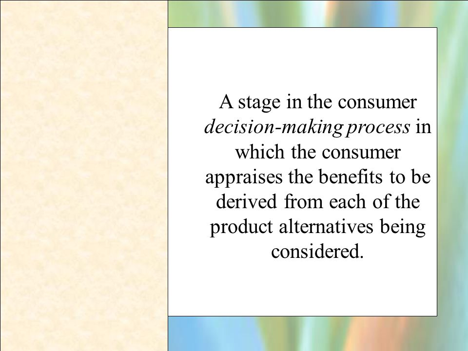 A stage in the consumer decision-making process in which the consumer appraises the benefits to be derived from each of the product alternatives being considered.