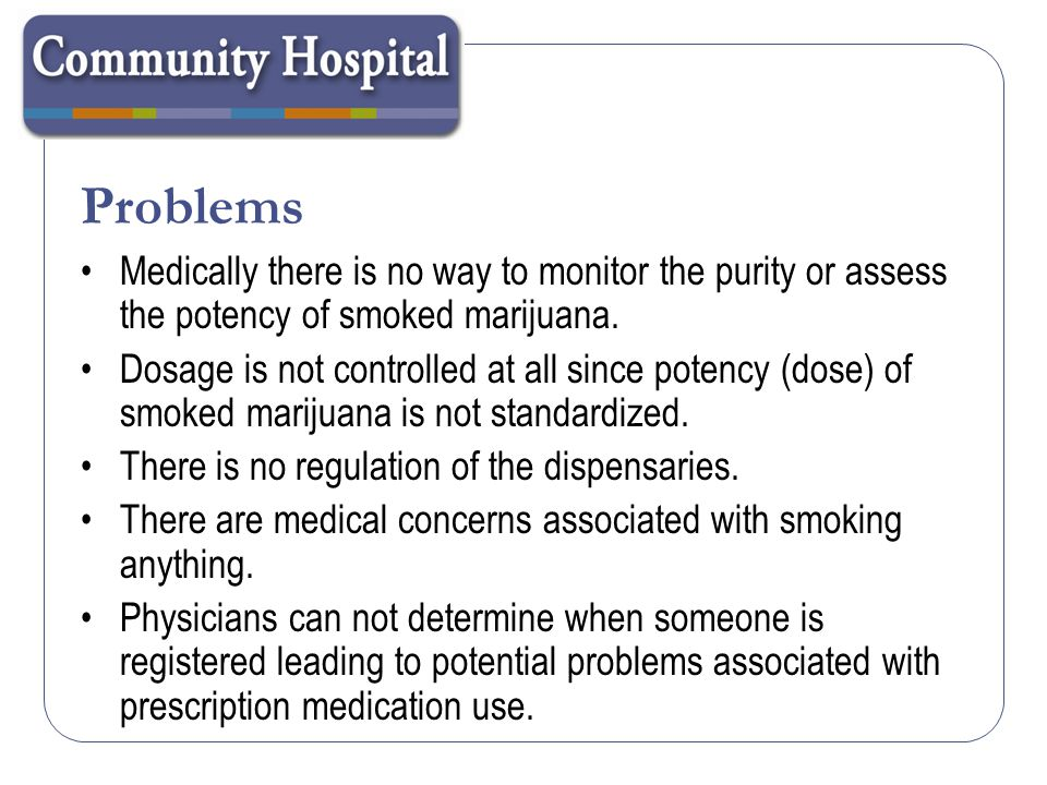 Problems Medically there is no way to monitor the purity or assess the potency of smoked marijuana.