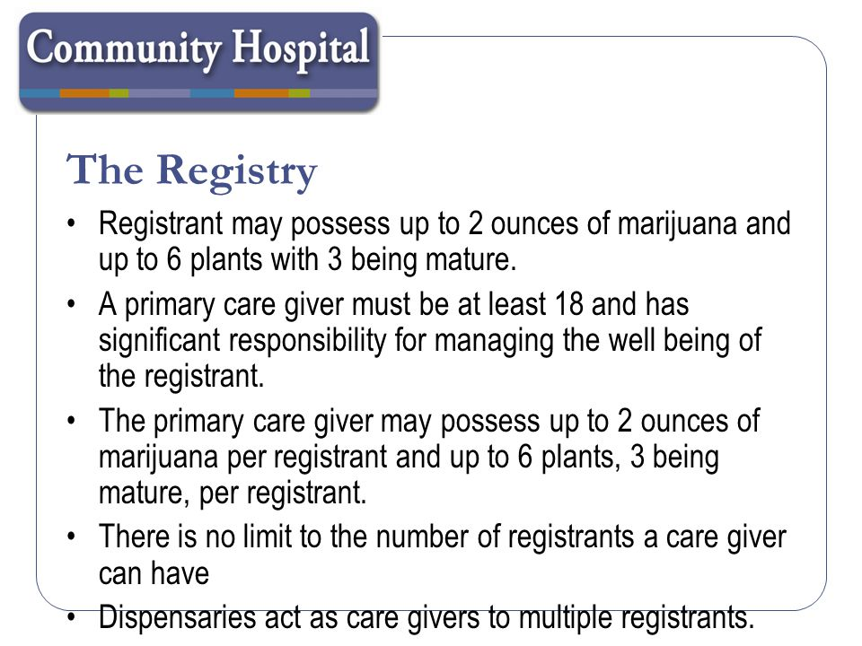 The Registry Registrant may possess up to 2 ounces of marijuana and up to 6 plants with 3 being mature.