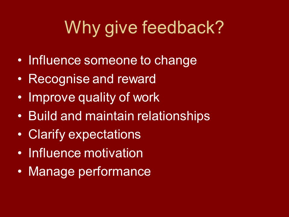 Why give feedback Influence someone to change Recognise and reward