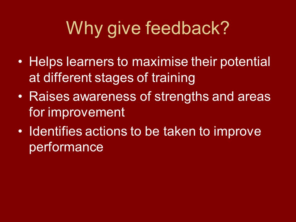 Why give feedback Helps learners to maximise their potential at different stages of training.