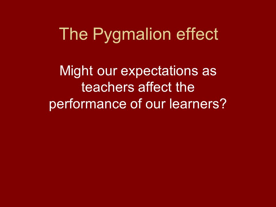 The Pygmalion effect Might our expectations as teachers affect the performance of our learners