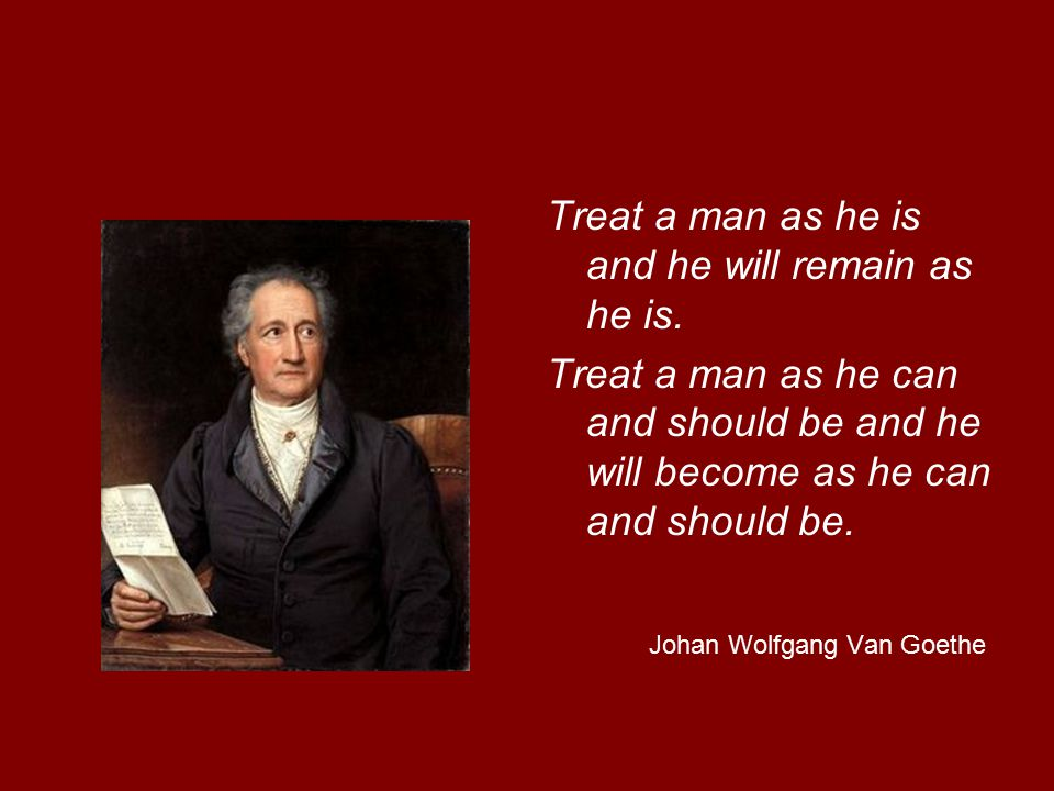 Treat a man as he is and he will remain as he is