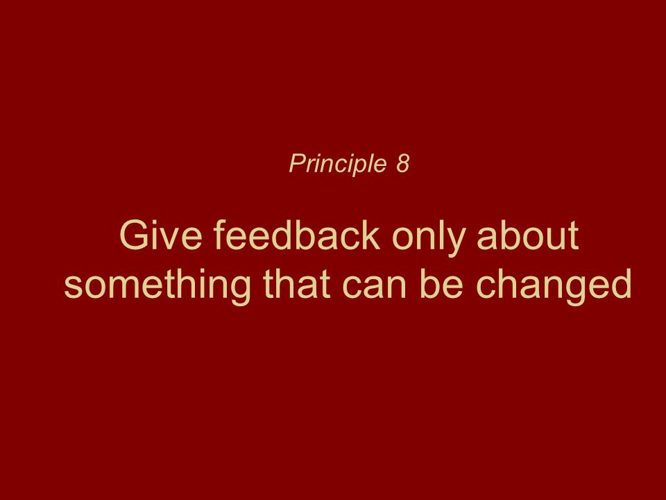 Principle 8 Give feedback only about something that can be changed
