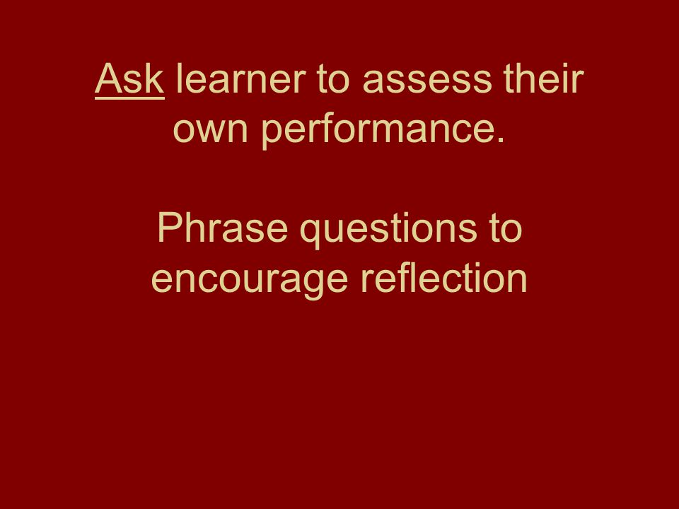 Ask learner to assess their own performance
