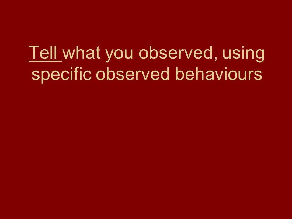 Tell what you observed, using specific observed behaviours