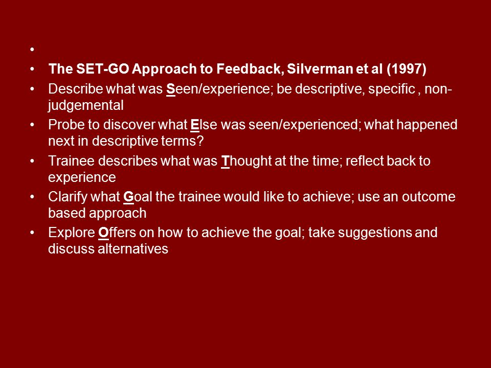 The SET-GO Approach to Feedback, Silverman et al (1997) Describe what was Seen/experience; be descriptive, specific , non-judgemental.