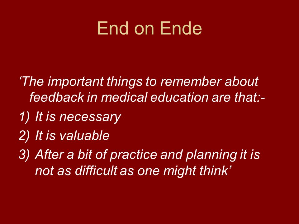 End on Ende 'The important things to remember about feedback in medical education are that:- It is necessary.