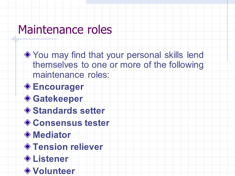 Maintenance roles You may find that your personal skills lend themselves to one or more of the following maintenance roles: