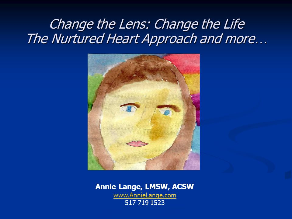 Change the Lens: Change the Life The Nurtured Heart Approach and more…