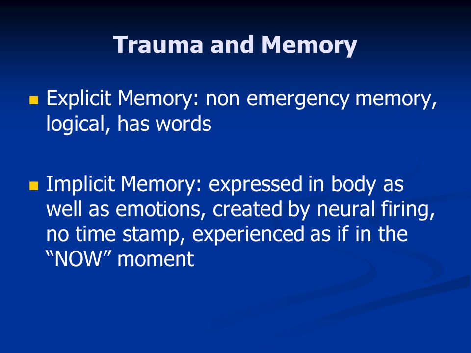 Trauma and Memory Explicit Memory: non emergency memory, logical, has words.