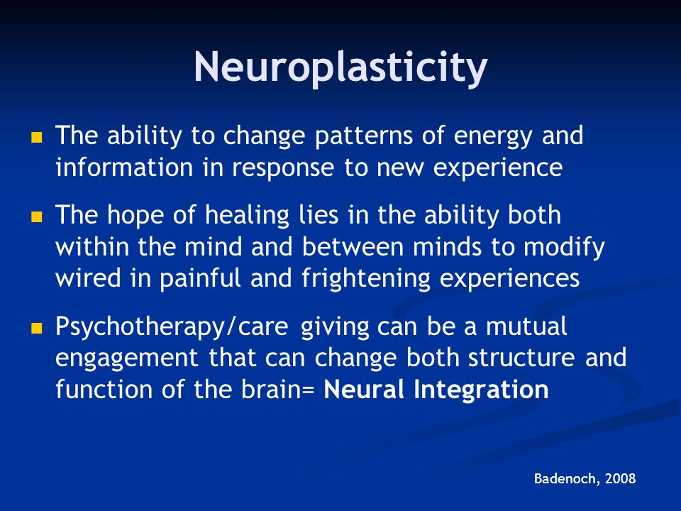 Neuroplasticity The ability to change patterns of energy and information in response to new experience.