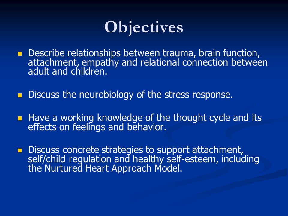 Objectives Describe relationships between trauma, brain function, attachment, empathy and relational connection between adult and children.