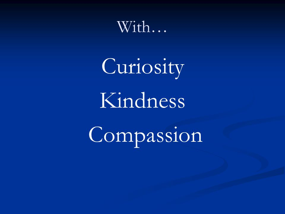 With… Curiosity Kindness Compassion