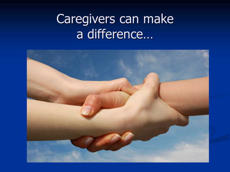 Caregivers can make a difference…
