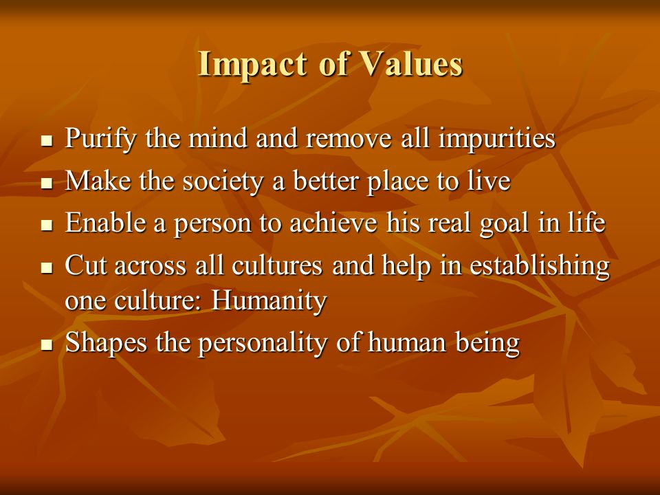 Impact of Values Purify the mind and remove all impurities