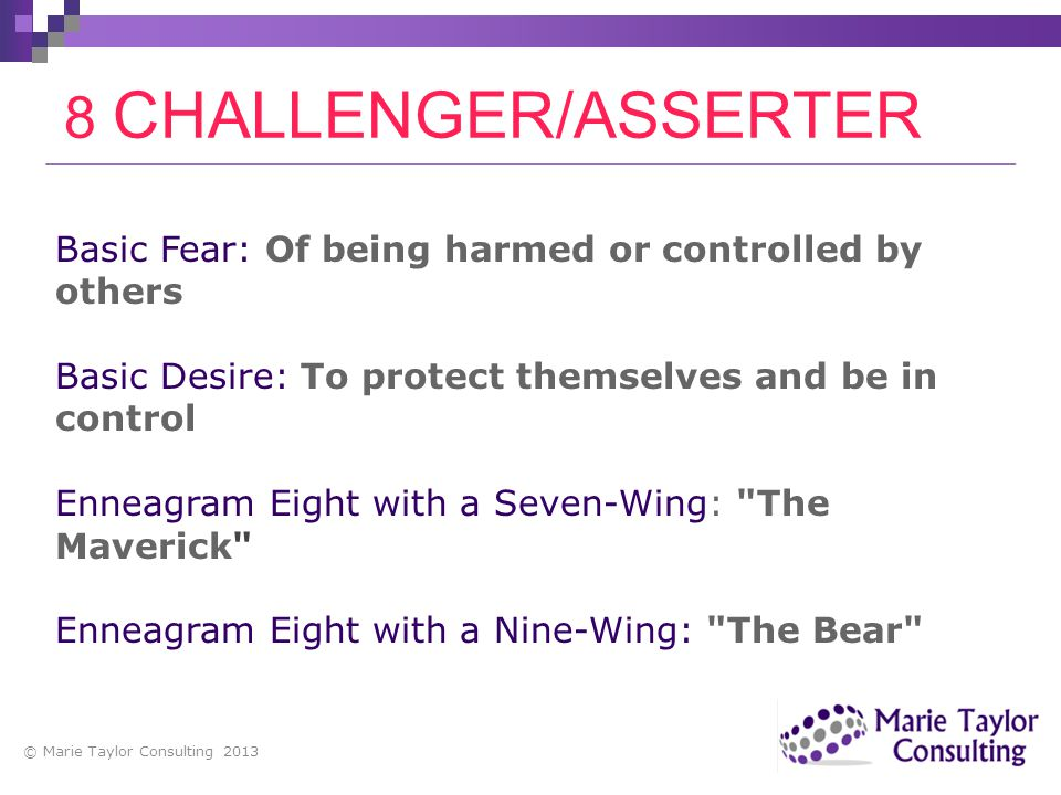8 CHALLENGER/ASSERTER Basic Fear: Of being harmed or controlled by others. Basic Desire: To protect themselves and be in control.