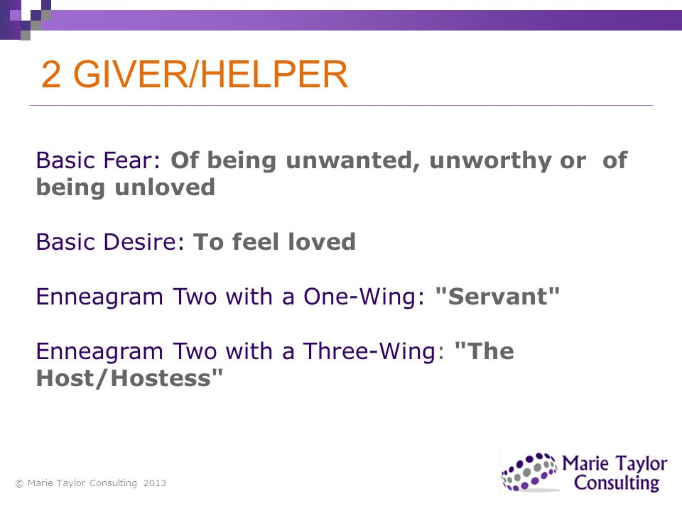 2 GIVER/HELPER Basic Fear: Of being unwanted, unworthy or of being unloved. Basic Desire: To feel loved.