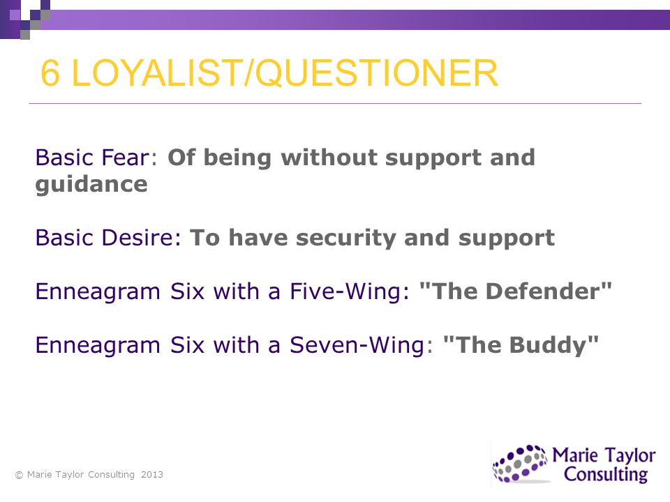 6 LOYALIST/QUESTIONER Basic Fear: Of being without support and guidance. Basic Desire: To have security and support.
