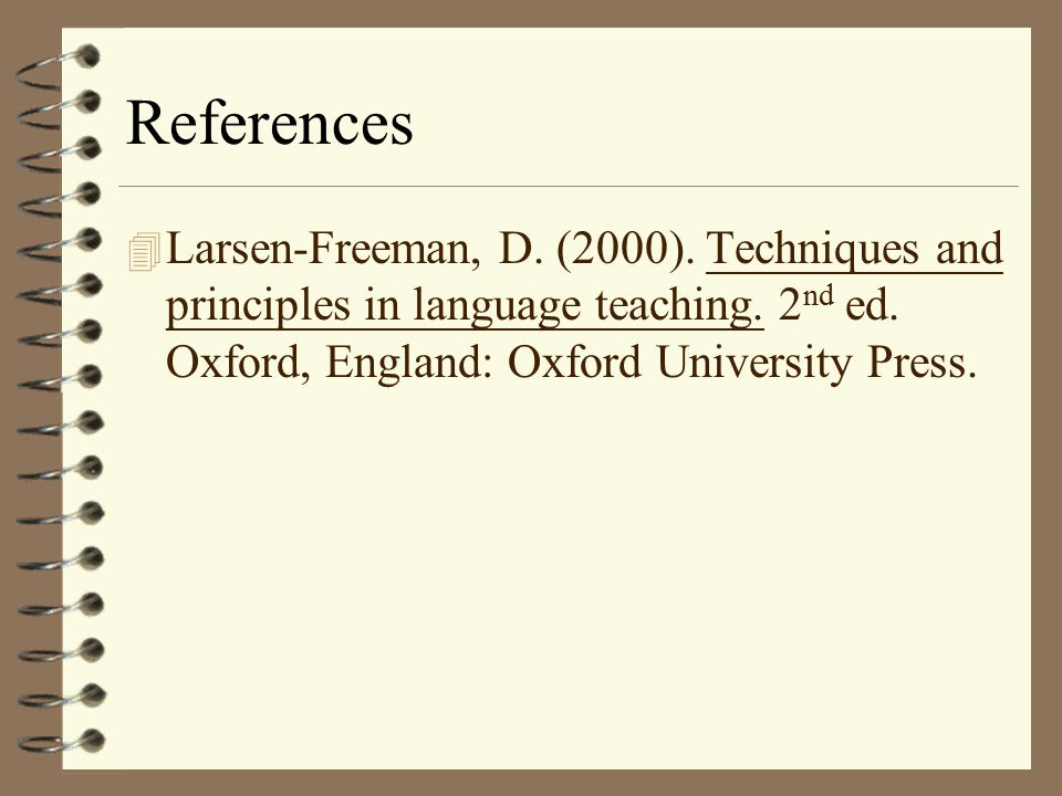References Larsen-Freeman, D. (2000). Techniques and principles in language teaching.
