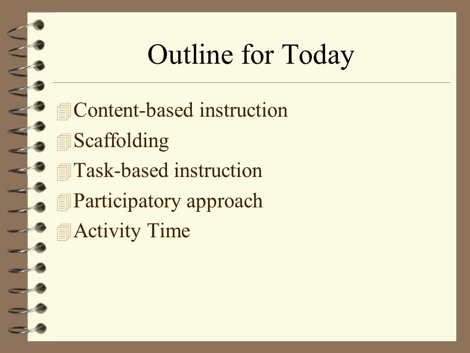 Outline for Today Content-based instruction Scaffolding