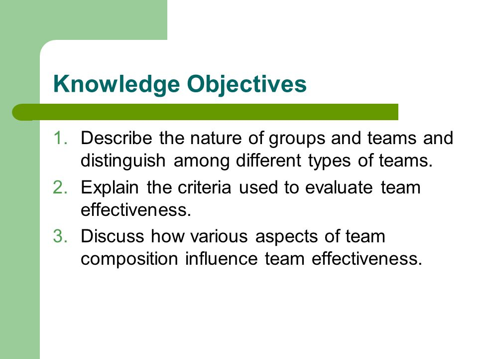 Knowledge Objectives Describe the nature of groups and teams and distinguish among different types of teams.