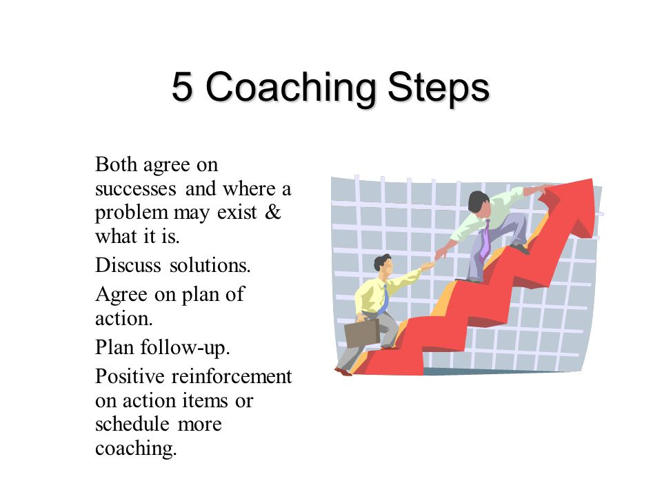 5 Coaching Steps Both agree on successes and where a problem may exist & what it is. Discuss solutions.