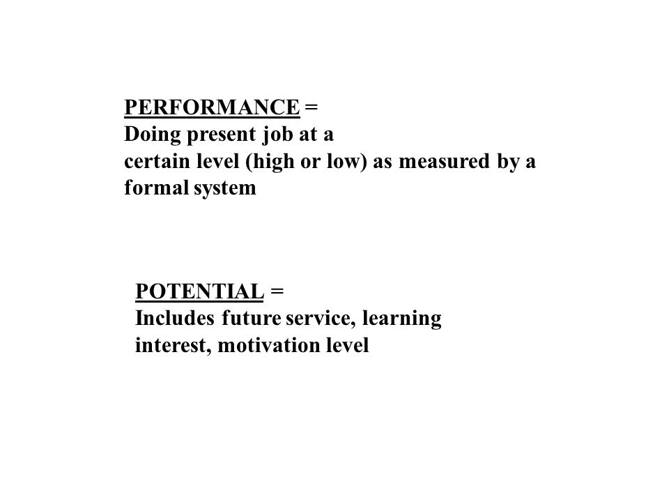 PERFORMANCE = Doing present job at a certain level (high or low) as measured by a formal system
