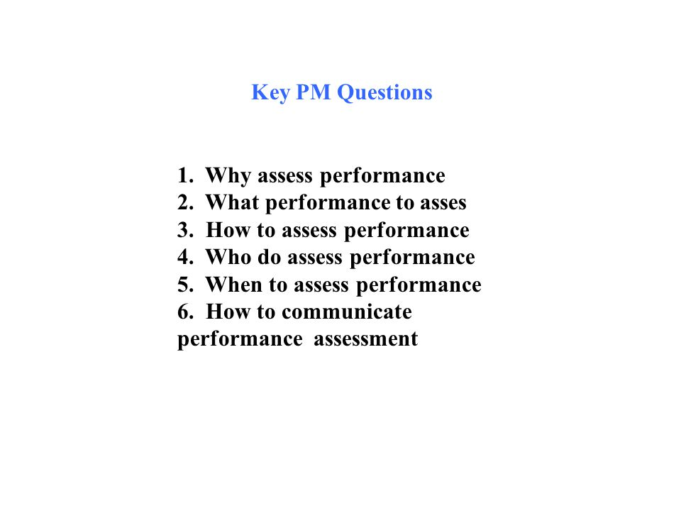 Key PM Questions 1. Why assess performance. 2. What performance to asses. 3. How to assess performance.