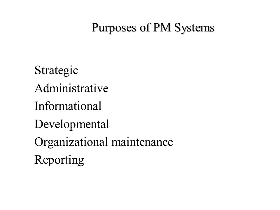 Purposes of PM Systems Strategic. Administrative. Informational. Developmental. Organizational maintenance.
